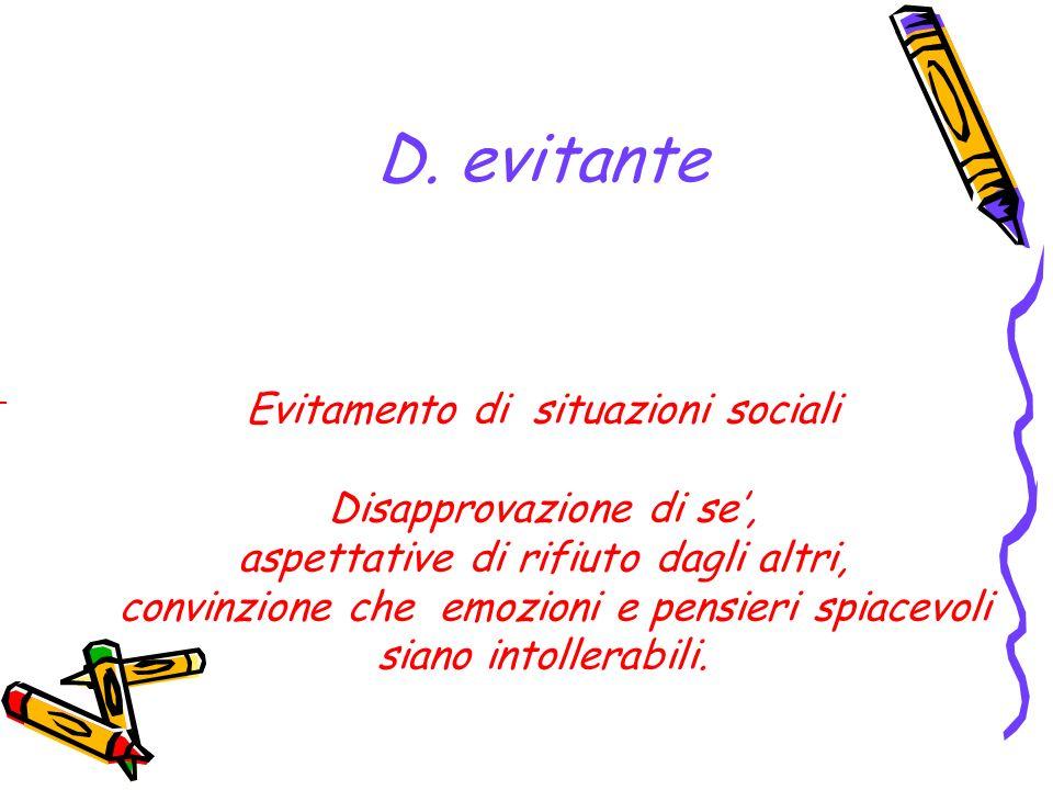 D. evitante - Evitamento di situazioni sociali Disapprovazione di se, aspettative di rifiuto dagli altri, convinzione che emozioni e pensieri spiacevo
