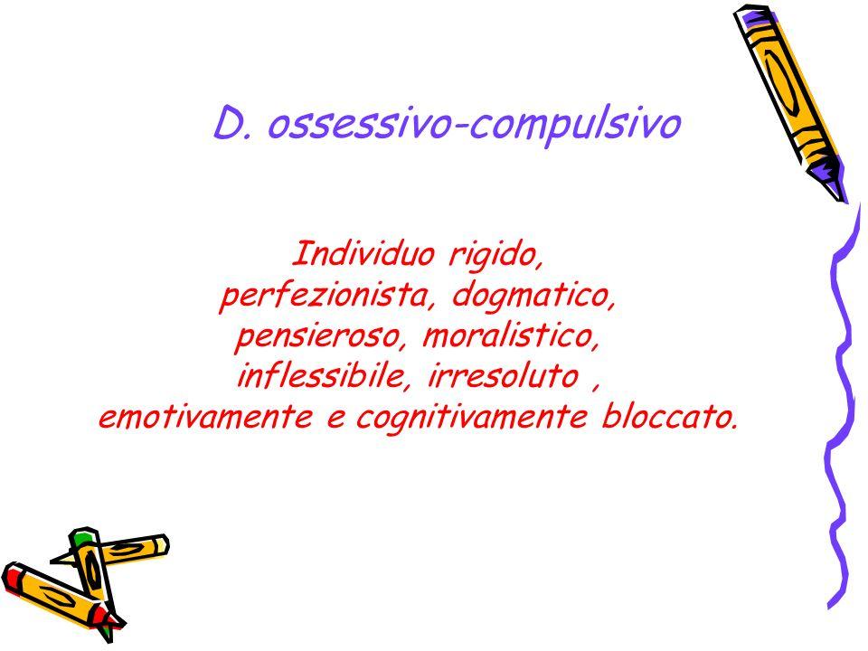 D. ossessivo-compulsivo Individuo rigido, perfezionista, dogmatico, pensieroso, moralistico, inflessibile, irresoluto, emotivamente e cognitivamente b
