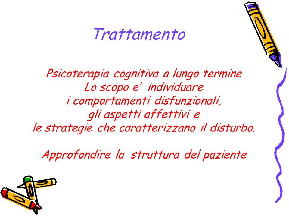 Trattamento Psicoterapia cognitiva a lungo termine Lo scopo e individuare i comportamenti disfunzionali, gli aspetti affettivi e le strategie che cara