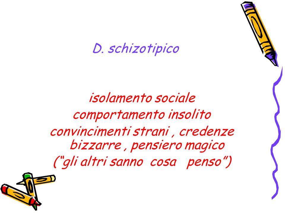 D. schizotipico isolamento sociale comportamento insolito convincimenti strani, credenze bizzarre, pensiero magico (gli altri sanno cosa penso)