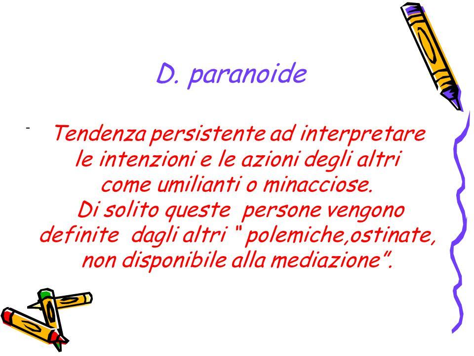 D. paranoide - Tendenza persistente ad interpretare le intenzioni e le azioni degli altri come umilianti o minacciose. Di solito queste persone vengon