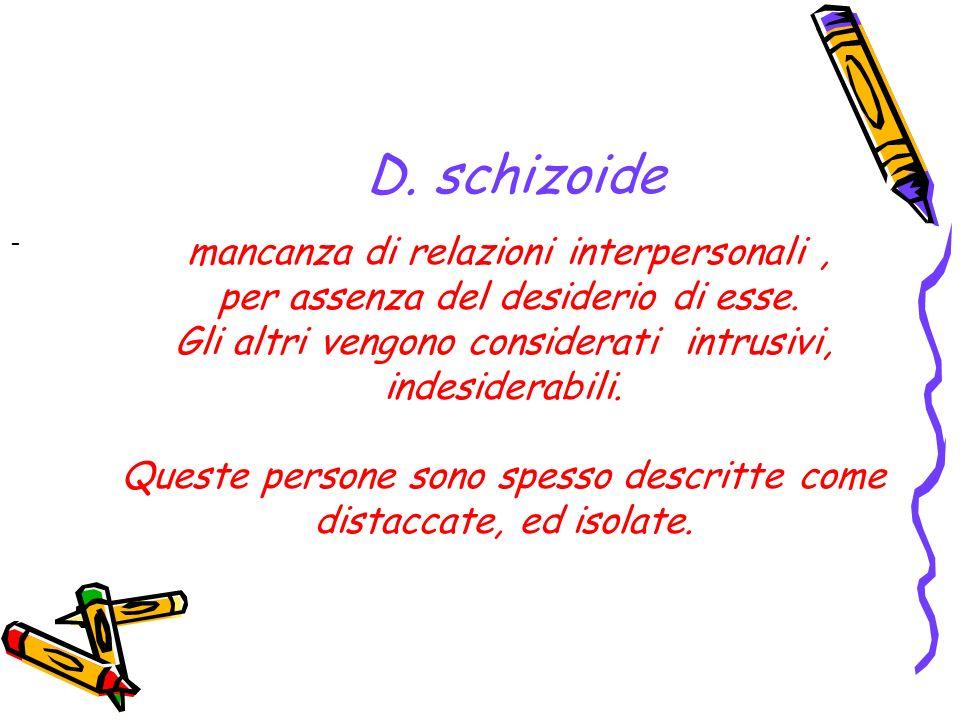 D. schizoide - mancanza di relazioni interpersonali, per assenza del desiderio di esse. Gli altri vengono considerati intrusivi, indesiderabili. Quest