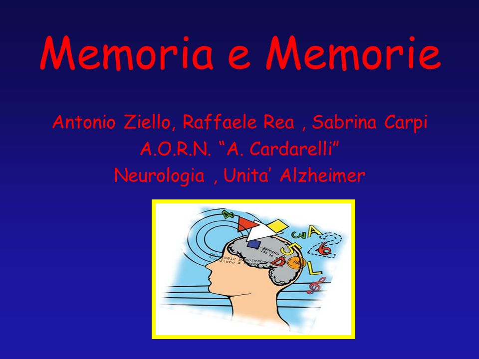 Memoria e Memorie Antonio Ziello, Raffaele Rea, Sabrina Carpi A.O.R.N. A. Cardarelli Neurologia, Unita Alzheimer