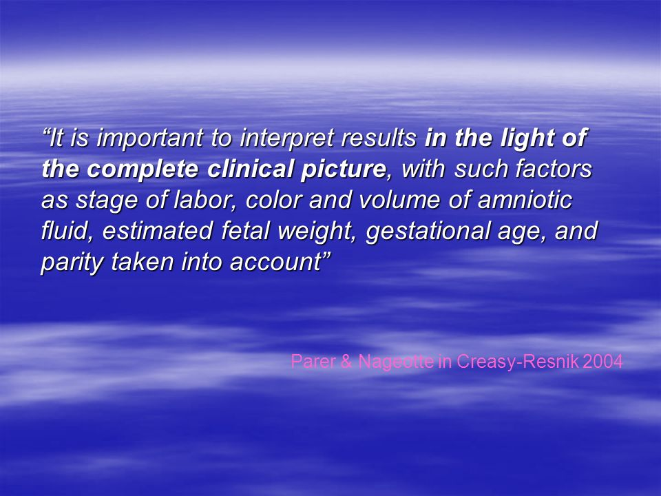 It is important to interpret results in the light of the complete clinical picture, with such factors as stage of labor, color and volume of amniotic fluid, estimated fetal weight, gestational age, and parity taken into account Parer & Nageotte in Creasy-Resnik 2004