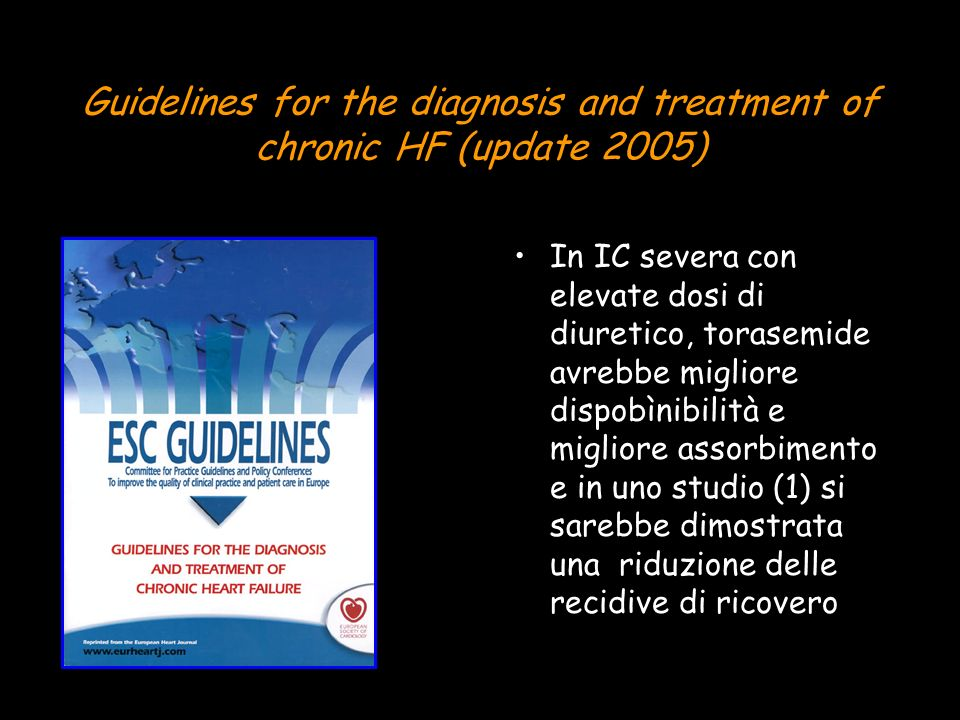 Guidelines for the diagnosis and treatment of chronic HF (update 2005) In IC severa con elevate dosi di diuretico, torasemide avrebbe migliore dispobìnibilità e migliore assorbimento e in uno studio (1) si sarebbe dimostrata una riduzione delle recidive di ricovero