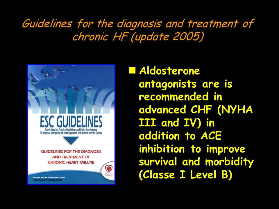 Guidelines for the diagnosis and treatment of chronic HF (update 2005) nAldosterone antagonists are is recommended in advanced CHF (NYHA III and IV) i