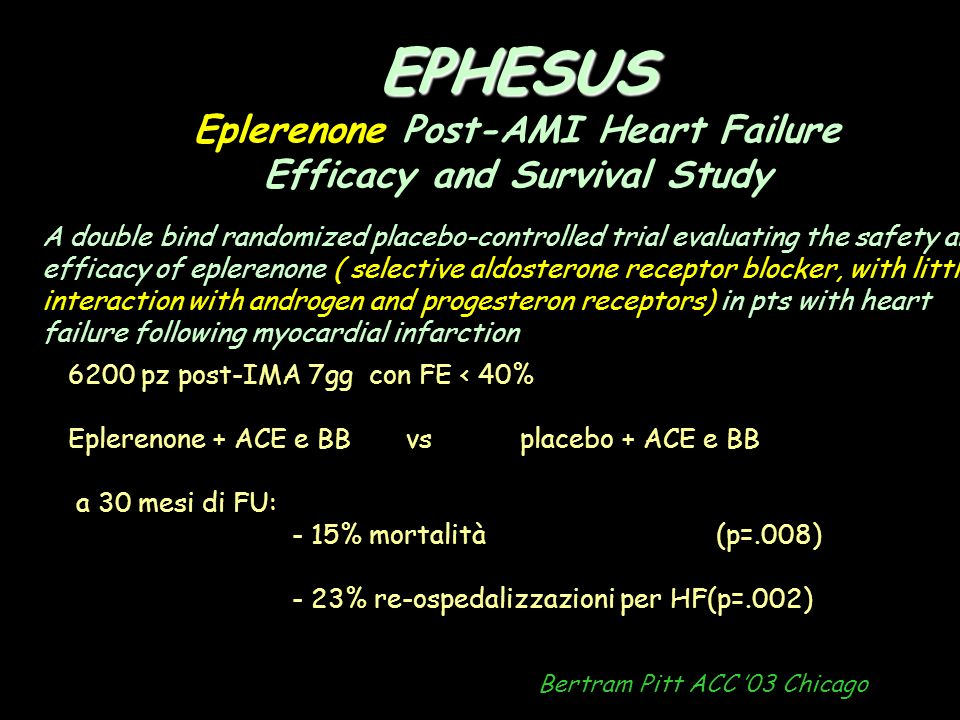 EPHESUS EPHESUS Eplerenone Post-AMI Heart Failure Efficacy and Survival Study Bertram Pitt ACC 03 Chicago 6200 pz post-IMA 7gg con FE < 40% Eplerenone + ACE e BB vs placebo + ACE e BB a 30 mesi di FU: - 15% mortalità (p=.008) - 23% re-ospedalizzazioni per HF(p=.002) A double bind randomized placebo-controlled trial evaluating the safety and efficacy of eplerenone ( selective aldosterone receptor blocker, with little interaction with androgen and progesteron receptors) in pts with heart failure following myocardial infarction