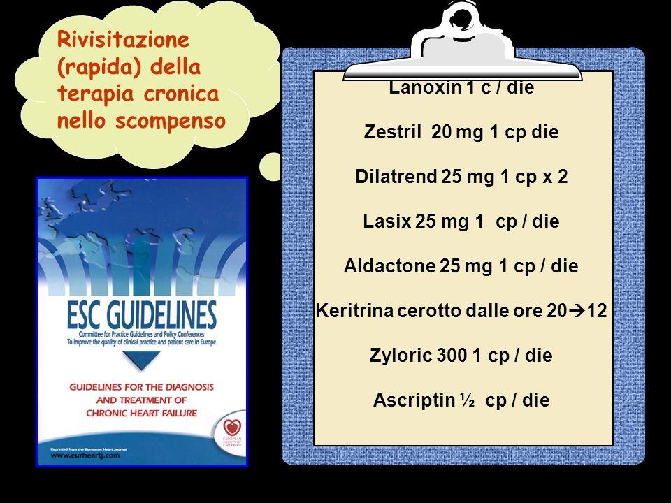 Rivisitazione (rapida) della terapia cronica nello scompenso Lanoxin 1 c / die Zestril 20 mg 1 cp die Dilatrend 25 mg 1 cp x 2 Lasix 25 mg 1 cp / die Aldactone 25 mg 1 cp / die Keritrina cerotto dalle ore 20 12 Zyloric 300 1 cp / die Ascriptin ½ cp / die