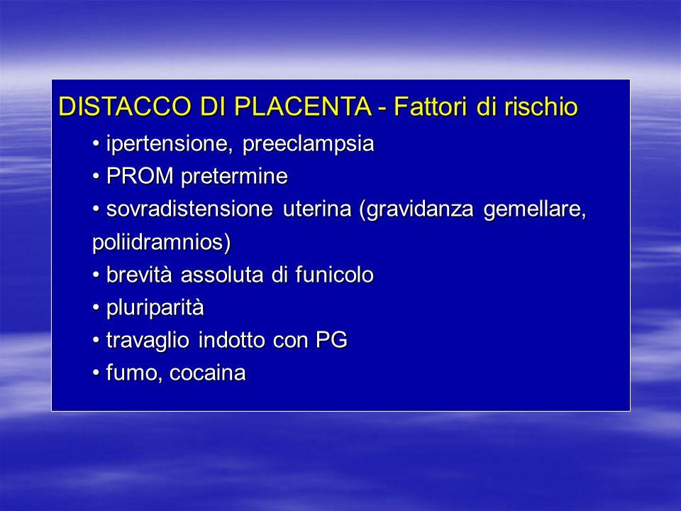 DISTACCO DI PLACENTA - Fattori di rischio ipertensione, preeclampsia ipertensione, preeclampsia PROM pretermine PROM pretermine sovradistensione uteri