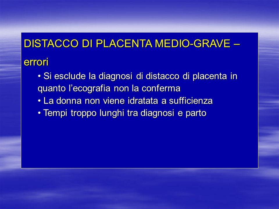 DISTACCO DI PLACENTA MEDIO-GRAVE – errori Si esclude la diagnosi di distacco di placenta in quanto lecografia non la conferma Si esclude la diagnosi d