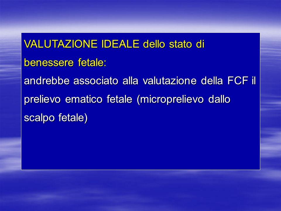 VALUTAZIONE IDEALE dello stato di benessere fetale: andrebbe associato alla valutazione della FCF il prelievo ematico fetale (microprelievo dallo scal