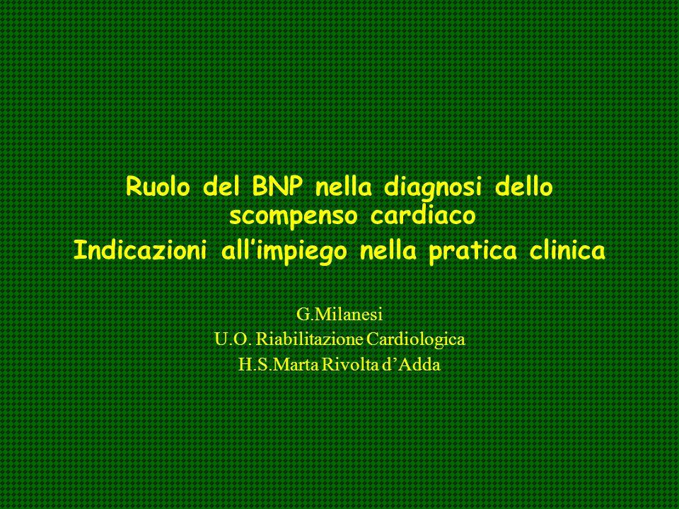 Ruolo del BNP nella diagnosi dello scompenso cardiaco Indicazioni allimpiego nella pratica clinica G.Milanesi U.O. Riabilitazione Cardiologica H.S.Mar
