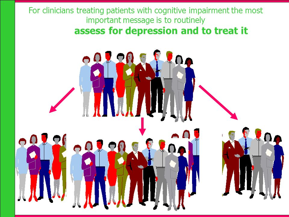 For clinicians treating patients with cognitive impairment the most important message is to routinely assess for depression and to treat it