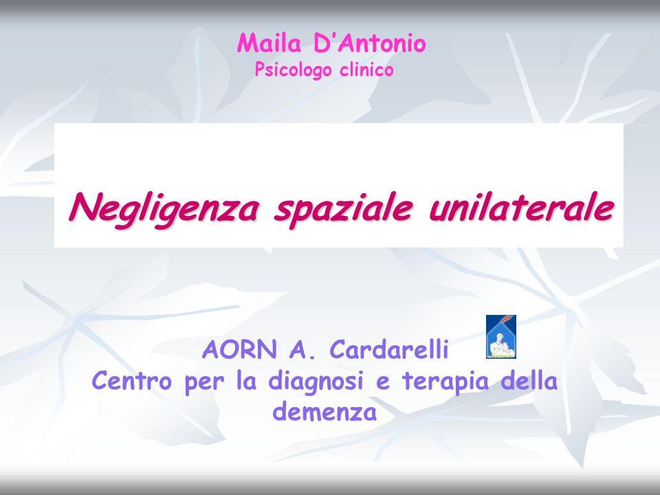 Negligenza spaziale unilaterale Maila DAntonio Psicologo clinico AORN A. Cardarelli Centro per la diagnosi e terapia della demenza