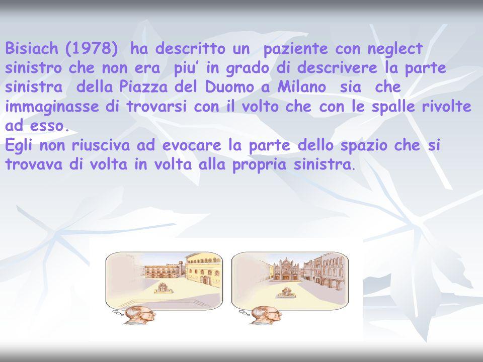 Bisiach (1978) ha descritto un paziente con neglect sinistro che non era piu in grado di descrivere la parte sinistra della Piazza del Duomo a Milano