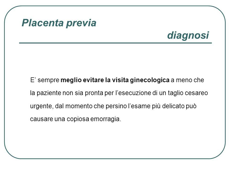 Placenta previa diagnosi E sempre meglio evitare la visita ginecologica a meno che la paziente non sia pronta per lesecuzione di un taglio cesareo urg