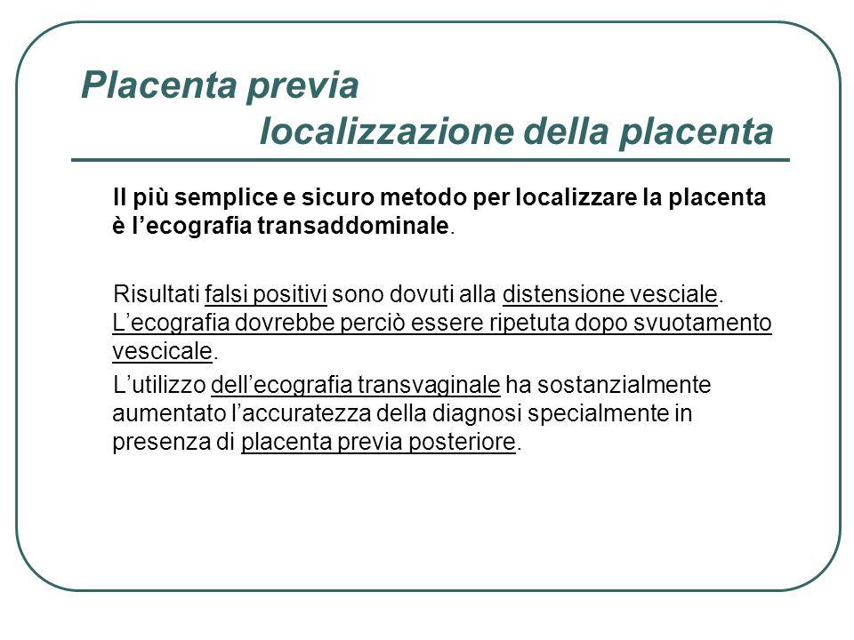 Placenta previa localizzazione della placenta Il più semplice e sicuro metodo per localizzare la placenta è lecografia transaddominale. Risultati fals