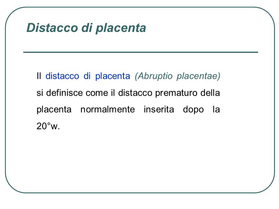 Distacco di placenta Il distacco di placenta (Abruptio placentae) si definisce come il distacco prematuro della placenta normalmente inserita dopo la