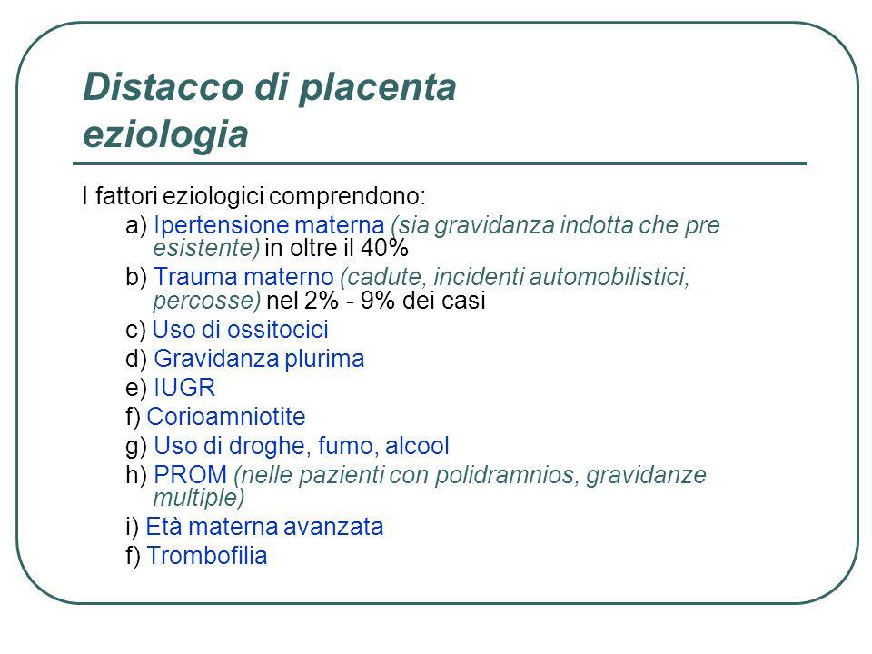 Distacco di placenta eziologia I fattori eziologici comprendono: a) Ipertensione materna (sia gravidanza indotta che pre esistente) in oltre il 40% b)
