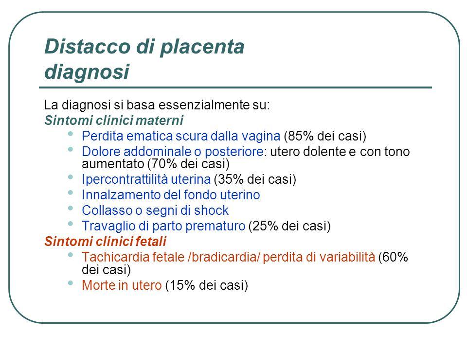 Distacco di placenta diagnosi La diagnosi si basa essenzialmente su: Sintomi clinici materni Perdita ematica scura dalla vagina (85% dei casi) Dolore