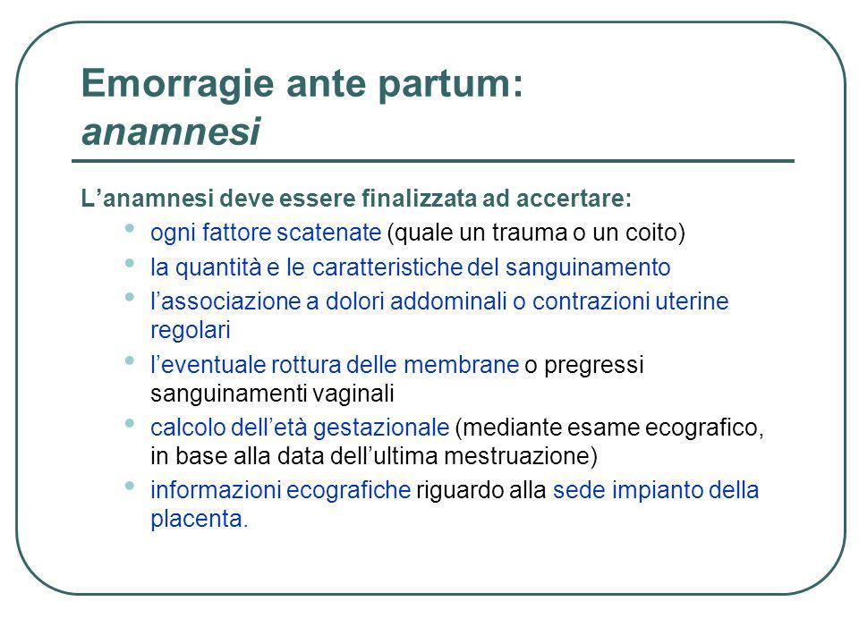 Emorragie ante partum: anamnesi Lanamnesi deve essere finalizzata ad accertare: ogni fattore scatenate (quale un trauma o un coito) la quantità e le c