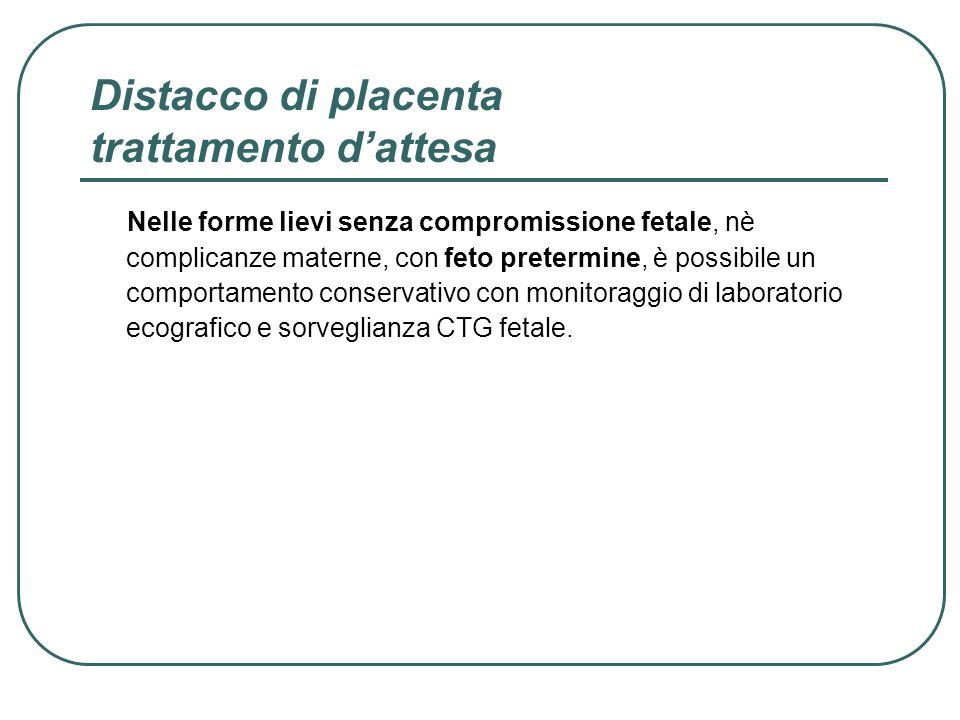 Distacco di placenta trattamento dattesa Nelle forme lievi senza compromissione fetale, nè complicanze materne, con feto pretermine, è possibile un co