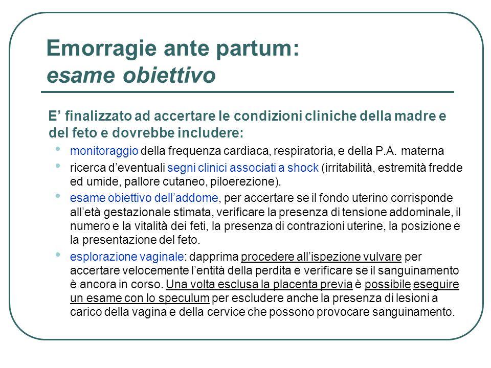 Distacco di placenta diagnosi La diagnosi si basa essenzialmente su: Sintomi clinici materni Perdita ematica scura dalla vagina (85% dei casi) Dolore addominale o posteriore: utero dolente e con tono aumentato (70% dei casi) Ipercontrattilità uterina (35% dei casi) Innalzamento del fondo uterino Collasso o segni di shock Travaglio di parto prematuro (25% dei casi) Sintomi clinici fetali Tachicardia fetale /bradicardia/ perdita di variabilità (60% dei casi) Morte in utero (15% dei casi)