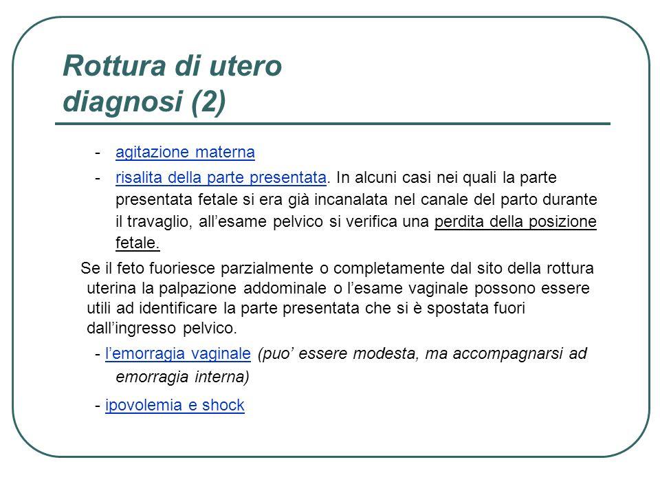 Rottura di utero diagnosi (2) -agitazione materna -risalita della parte presentata. In alcuni casi nei quali la parte presentata fetale si era già inc