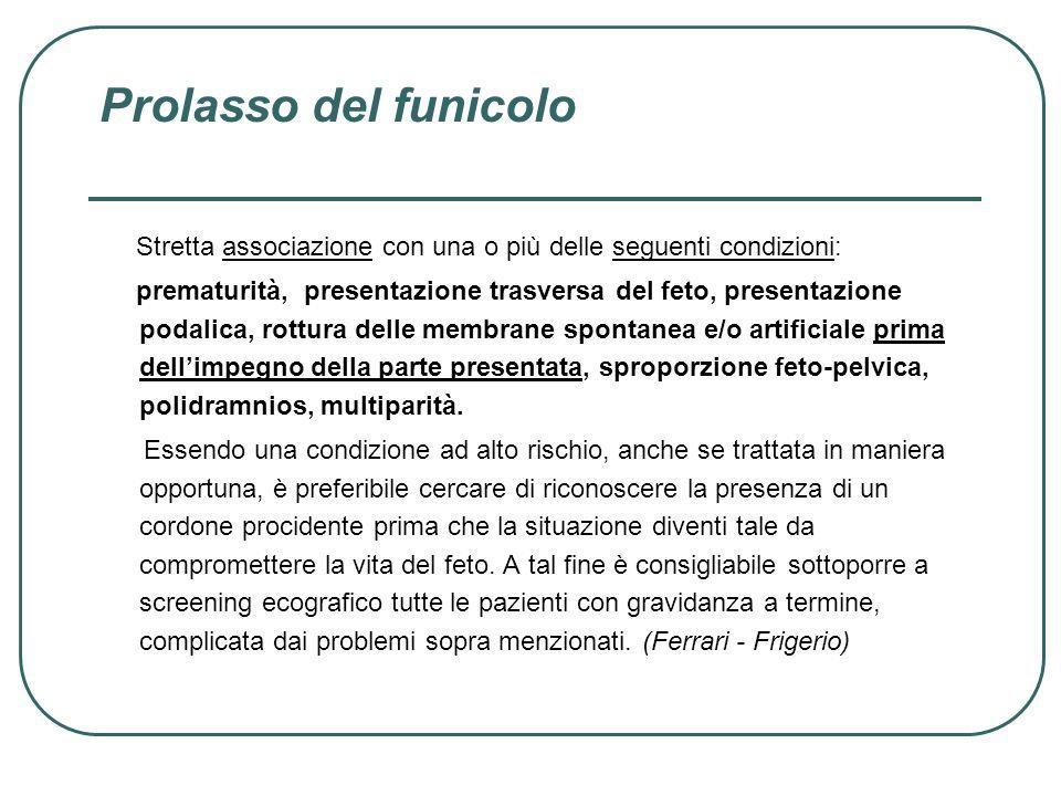Prolasso del funicolo Stretta associazione con una o più delle seguenti condizioni: prematurità, presentazione trasversa del feto, presentazione podal