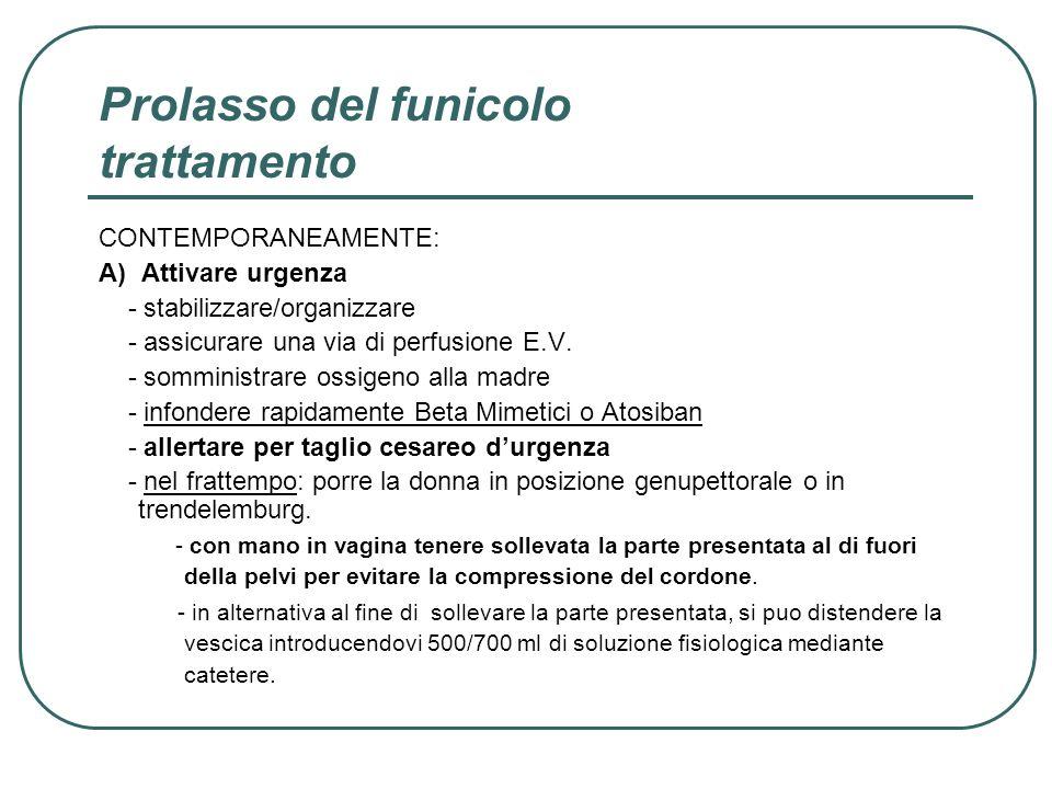 Prolasso del funicolo trattamento CONTEMPORANEAMENTE: A) Attivare urgenza - stabilizzare/organizzare - assicurare una via di perfusione E.V. - sommini