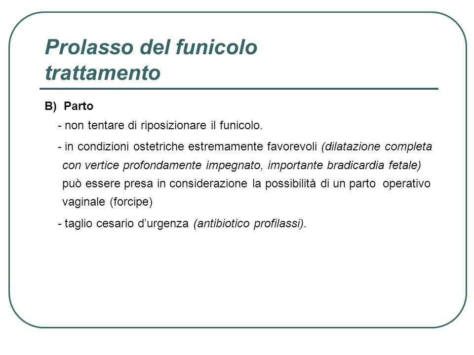 Prolasso del funicolo trattamento B) Parto - non tentare di riposizionare il funicolo. - in condizioni ostetriche estremamente favorevoli (dilatazione