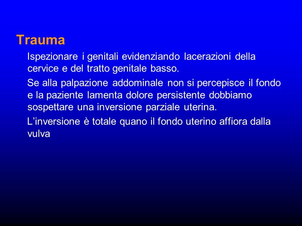 Trauma Ispezionare i genitali evidenziando lacerazioni della cervice e del tratto genitale basso. Se alla palpazione addominale non si percepisce il f