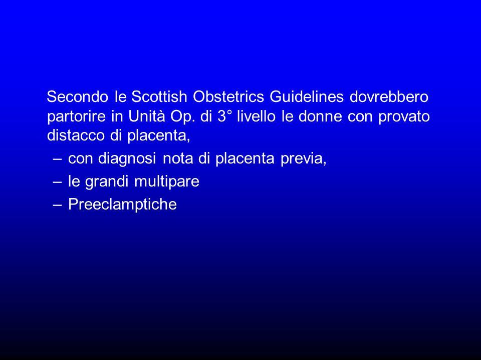 Secondo le Scottish Obstetrics Guidelines dovrebbero partorire in Unità Op. di 3° livello le donne con provato distacco di placenta, –con diagnosi not