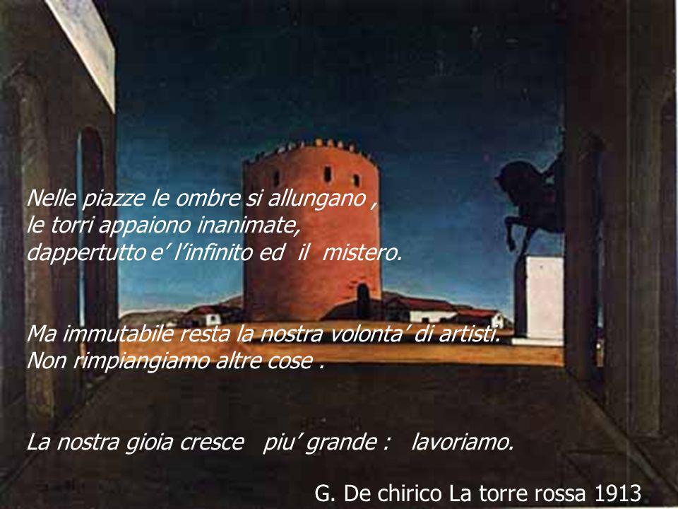 G. De chirico La torre rossa 1913 Nelle piazze le ombre si allungano, le torri appaiono inanimate, dappertutto e linfinito ed il mistero. Ma immutabil