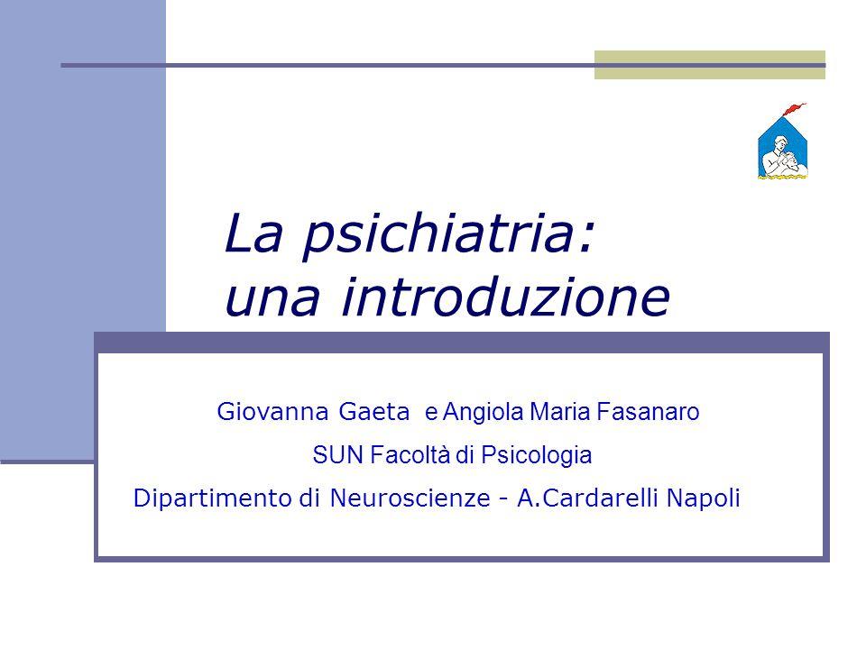 Giovanna Gaeta e Angiola Maria Fasanaro SUN Facoltà di Psicologia Dipartimento di Neuroscienze - A.Cardarelli Napoli La psichiatria: una introduzione