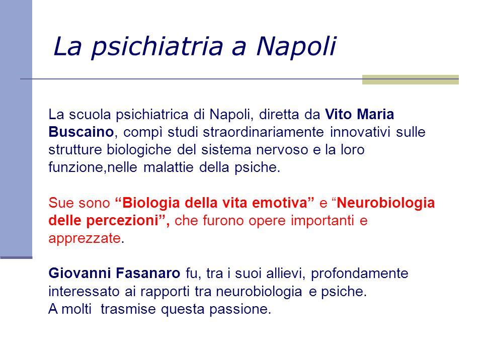 La psichiatria a Napoli La scuola psichiatrica di Napoli, diretta da Vito Maria Buscaino, compì studi straordinariamente innovativi sulle strutture biologiche del sistema nervoso e la loro funzione,nelle malattie della psiche.