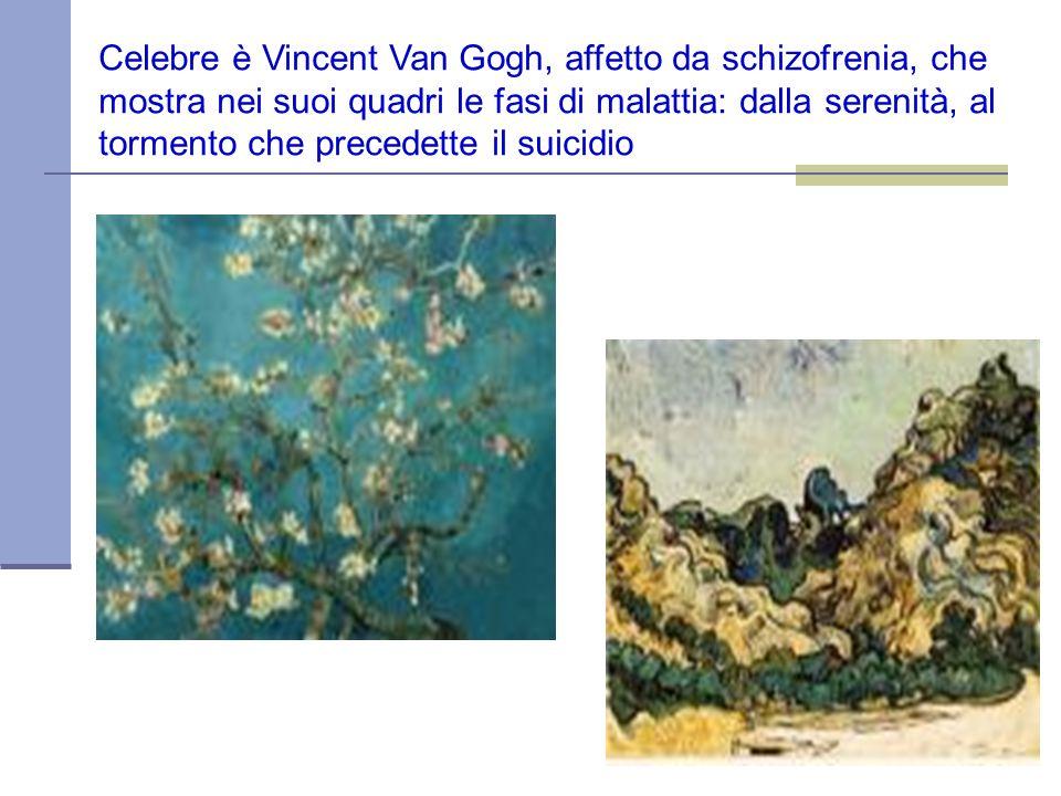 Celebre è Vincent Van Gogh, affetto da schizofrenia, che mostra nei suoi quadri le fasi di malattia: dalla serenità, al tormento che precedette il sui