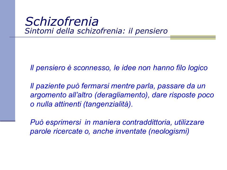 Sintomi della schizofrenia: il pensiero Il pensiero è sconnesso, le idee non hanno filo logico Il paziente può fermarsi mentre parla, passare da un argomento allaltro (deragliamento), dare risposte poco o nulla attinenti (tangenzialità).