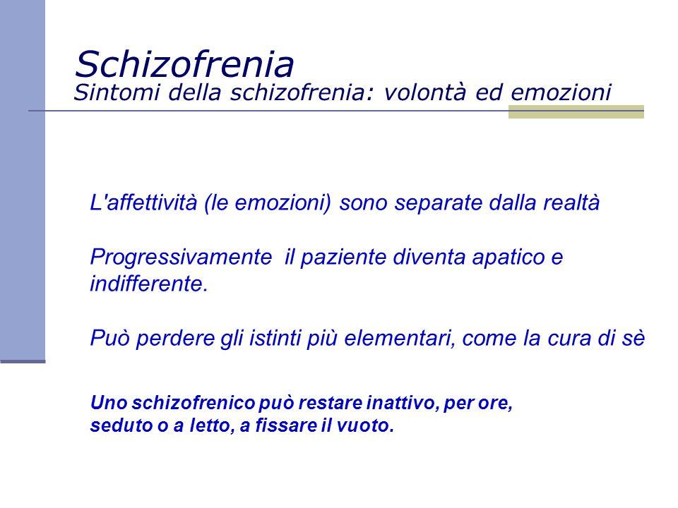 Sintomi della schizofrenia: volontà ed emozioni L affettività (le emozioni) sono separate dalla realtà Progressivamente il paziente diventa apatico e indifferente.
