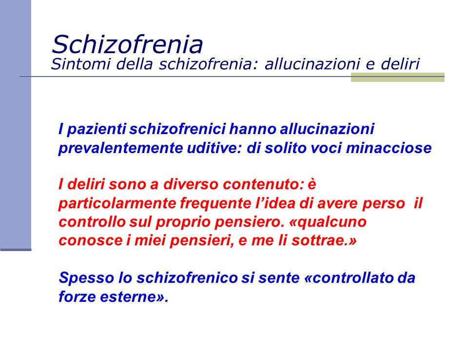 Sintomi della schizofrenia: allucinazioni e deliri I pazienti schizofrenici hanno allucinazioni prevalentemente uditive: di solito voci minacciose I deliri sono a diverso contenuto: è particolarmente frequente lidea di avere perso il controllo sul proprio pensiero.