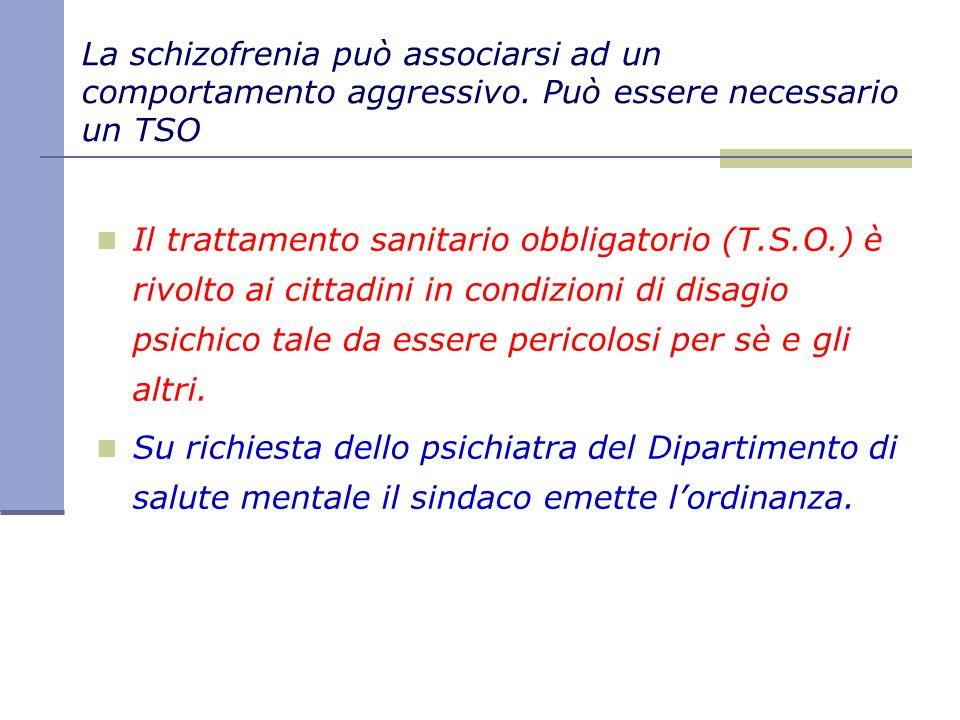 La schizofrenia può associarsi ad un comportamento aggressivo. Può essere necessario un TSO Il trattamento sanitario obbligatorio (T.S.O.) è rivolto a