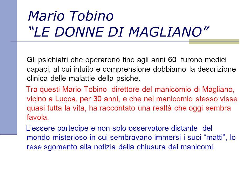 Mario Tobino LE DONNE DI MAGLIANO Gli psichiatri che operarono fino agli anni 60 furono medici capaci, al cui intuito e comprensione dobbiamo la descrizione clinica delle malattie della psiche.