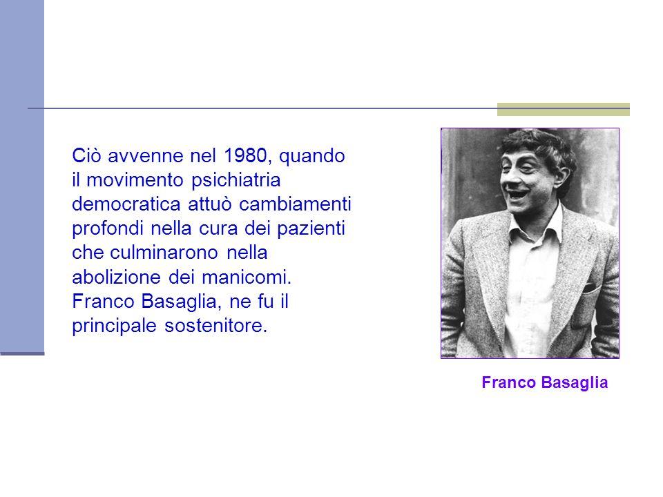 Franco Basaglia Ciò avvenne nel 1980, quando il movimento psichiatria democratica attuò cambiamenti profondi nella cura dei pazienti che culminarono nella abolizione dei manicomi.