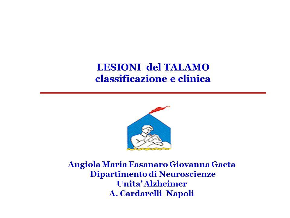 Angiola Maria Fasanaro Giovanna Gaeta Dipartimento di Neuroscienze Unita Alzheimer A. Cardarelli Napoli LESIONI del TALAMO classificazione e clinica