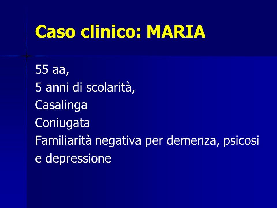 Caso clinico: MARIA 55 aa, 5 anni di scolarità, Casalinga Coniugata Familiarità negativa per demenza, psicosi e depressione