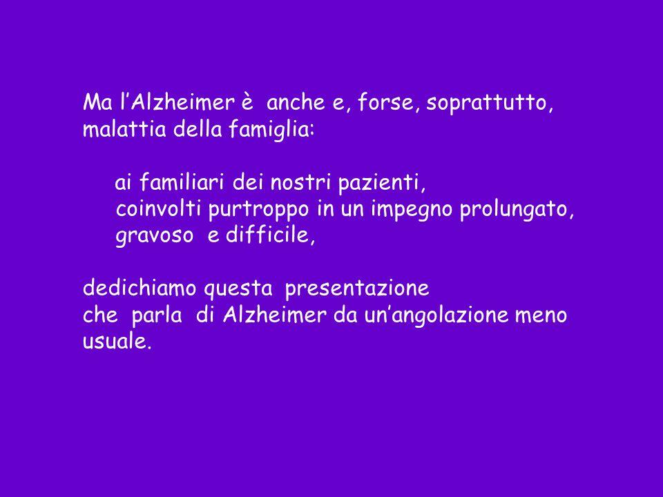 Ma lAlzheimer è anche e, forse, soprattutto, malattia della famiglia: ai familiari dei nostri pazienti, coinvolti purtroppo in un impegno prolungato,