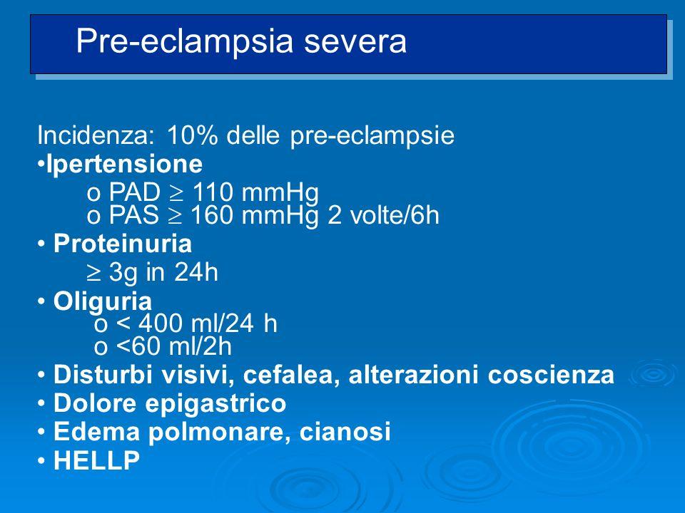 Incidenza: 10% delle pre-eclampsie Ipertensione o PAD 110 mmHg o PAS 160 mmHg 2 volte/6h Proteinuria 3g in 24h Oliguria o < 400 ml/24 h o <60 ml/2h Di