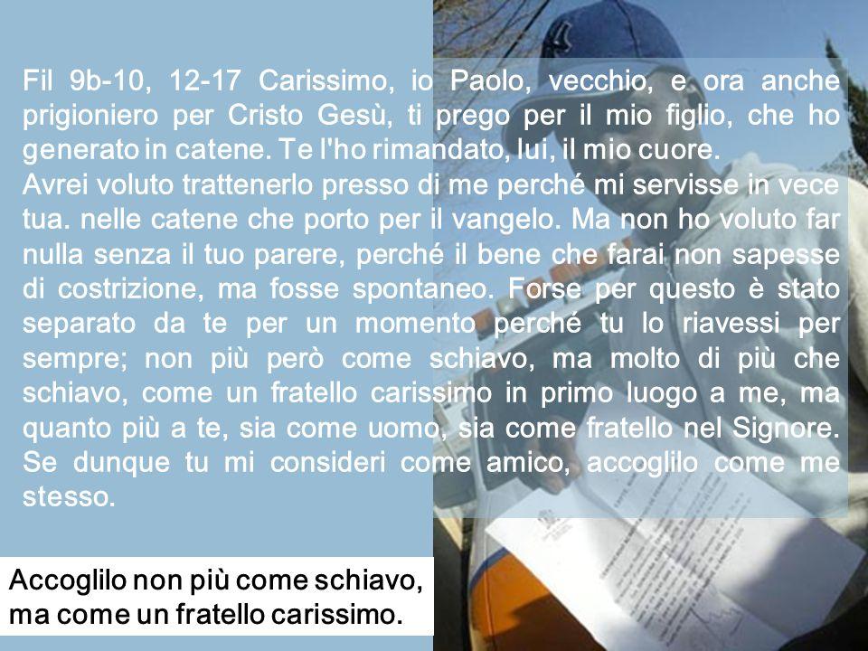 Fil 9b-10, 12-17 Carissimo, io Paolo, vecchio, e ora anche prigioniero per Cristo Gesù, ti prego per il mio figlio, che ho generato in catene.
