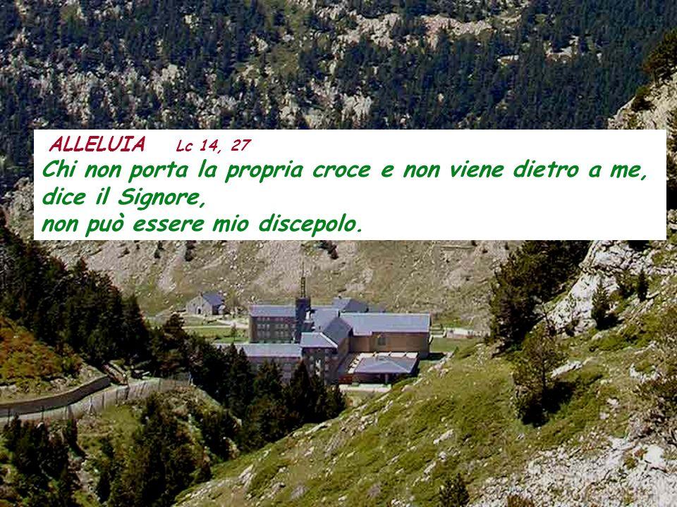 ALLELUIA Lc 14, 27 Chi non porta la propria croce e non viene dietro a me, dice il Signore, non può essere mio discepolo.