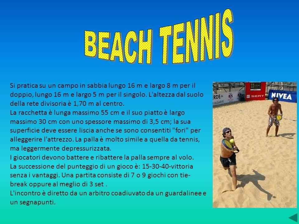 Si pratica su un campo in sabbia lungo 16 m e largo 8 m per il doppio, lungo 16 m e largo 5 m per il singolo. L'altezza dal suolo della rete divisoria